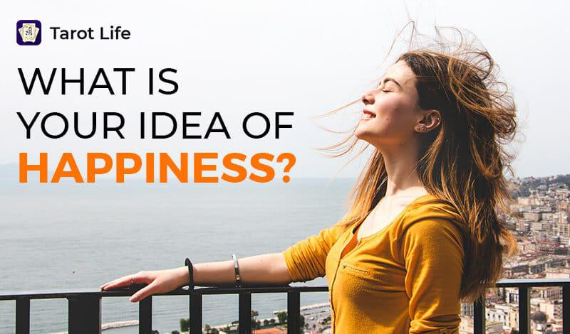What is your idea of happiness